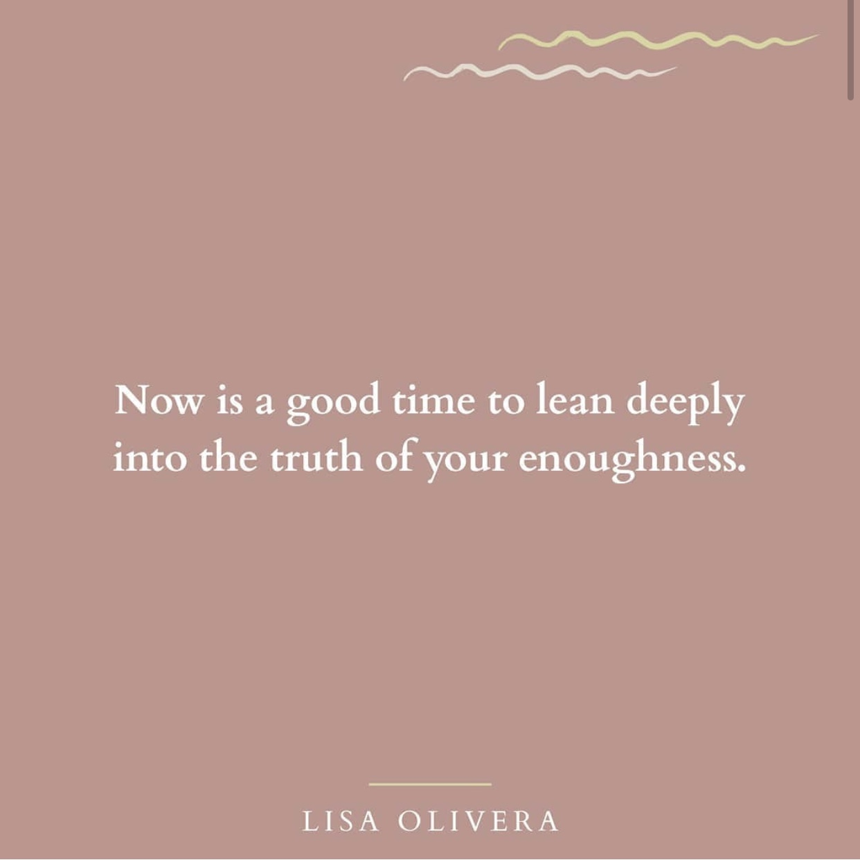 """""""Now is a good time to lean deeply into the truth of your enoughness"""" ~Lisa Olivera"""